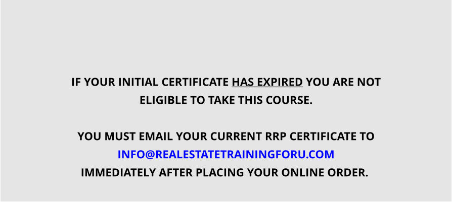 IF YOUR INITIAL CERTIFICATE HAS EXPIRED YOU ARE NOT  ELIGIBLE TO TAKE THIS COURSE.  YOU MUST EMAIL YOUR CURRENT RRP CERTIFICATE TO INFO@REALESTATETRAININGFORU.COM  IMMEDIATELY AFTER PLACING YOUR ONLINE ORDER.